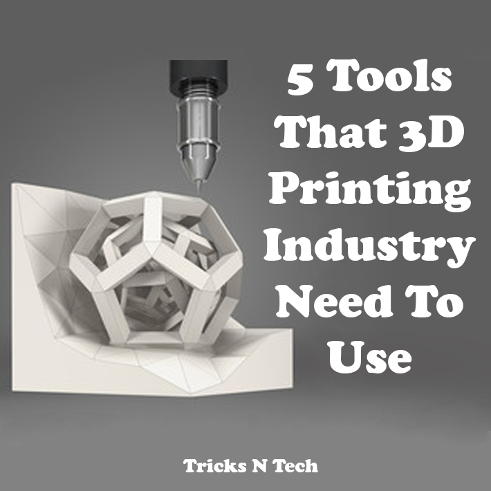 5 Tools That 3D Printing Industry Need To Use