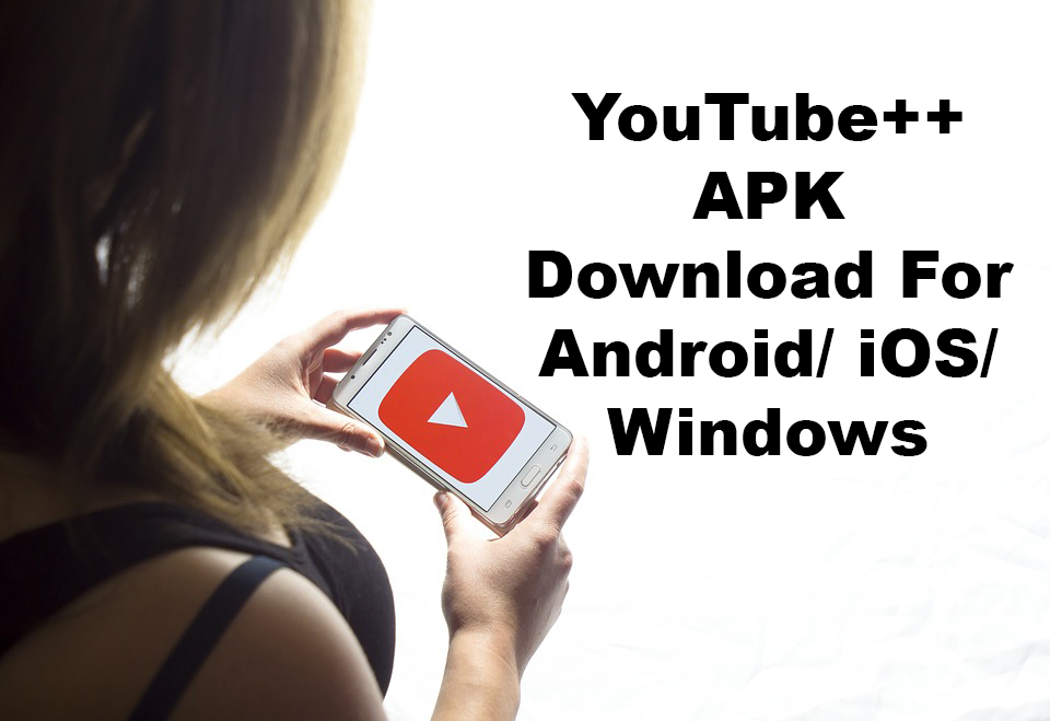 YouTube++ APK Download For Android iOS Windows