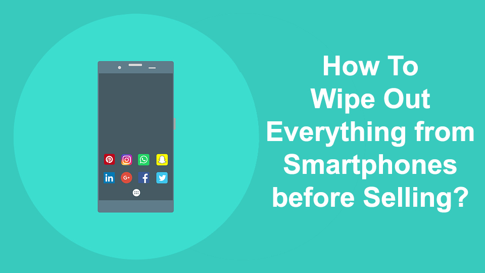 How To Wipe Out Everything from Smartphones before Selling