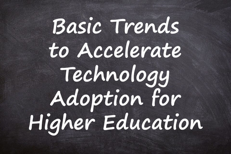 Basic Trends to Accelerate Technology Adoption for Higher Education